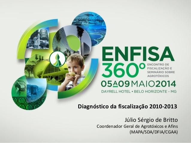 Diagnóstico da fiscalização 2010-2013 Júlio Sérgio de Britto Coordenador Geral de Agrotóxicos e Afins (MAPA/SDA/DFIA/CGAA)
