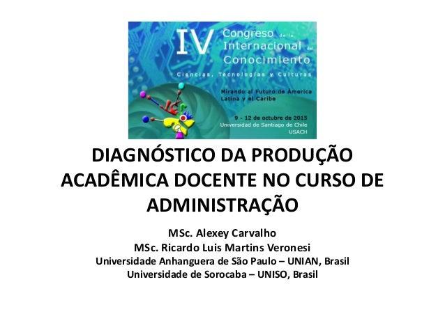 DIAGNÓSTICO DA PRODUÇÃO ACADÊMICA DOCENTE NO CURSO DE ADMINISTRAÇÃO MSc. Alexey Carvalho MSc. Ricardo Luis Martins Verones...