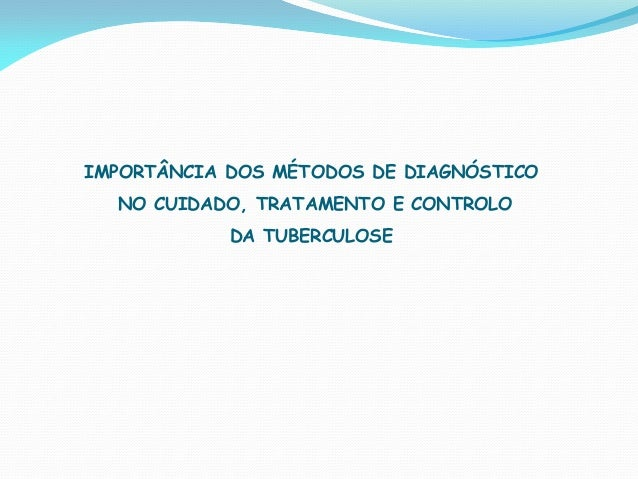 IMPORTÂNCIA DOS MÉTODOS DE DIAGNÓSTICO NO CUIDADO, TRATAMENTO E CONTROLO DA TUBERCULOSE
