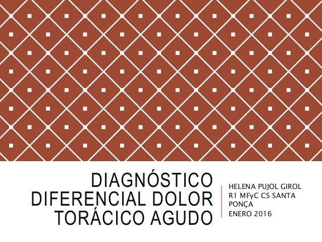 DIAGNÓSTICO DIFERENCIAL DOLOR TORÁCICO AGUDO HELENA PUJOL GIROL R1 MFyC CS SANTA PONÇA ENERO 2016