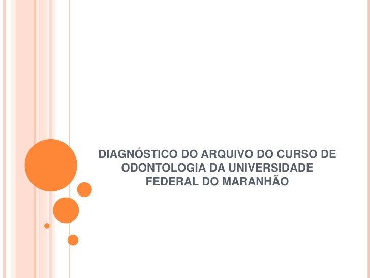 DIAGNÓSTICO DO ARQUIVO DO CURSO DE ODONTOLOGIA DA UNIVERSIDADE FEDERAL DO MARANHÃO<br />