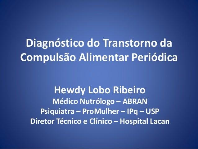 Diagnóstico do Transtorno da  Compulsão Alimentar Periódica  Hewdy Lobo Ribeiro  Médico Nutrólogo – ABRAN  Psiquiatra – Pr...