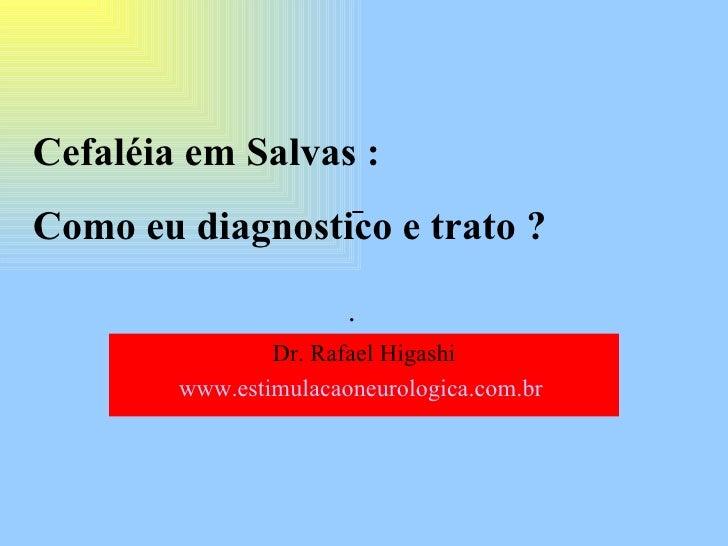 . Cefaléia em Salvas : Como eu diagnostico e trato ? Dr. Rafael Higashi www.estimulacaoneurologica.com.br