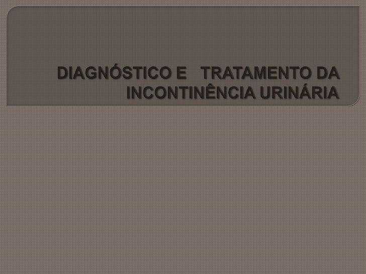 DIAGNÓSTICO E   TRATAMENTO DA INCONTINÊNCIA URINÁRIA<br />