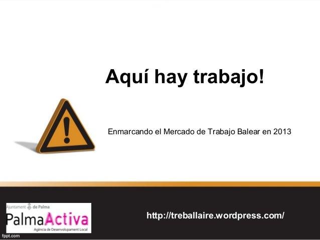 Aquí hay trabajo! Enmarcando el Mercado de Trabajo Balear en 2013  http://treballaire.wordpress.com/