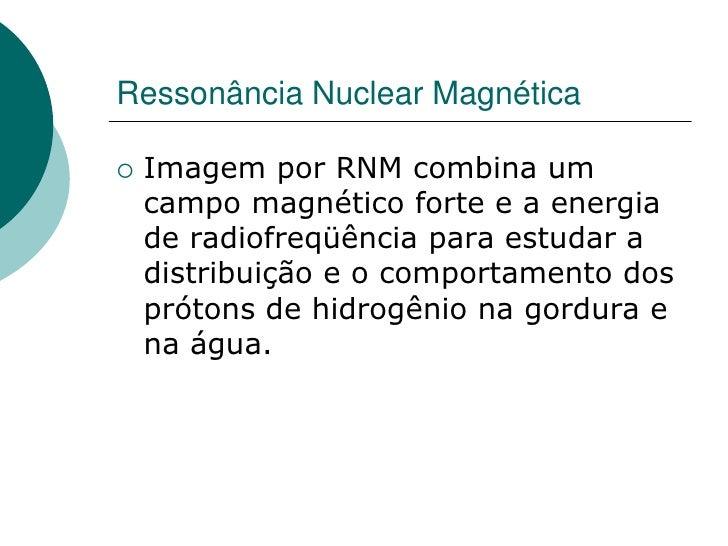 Ressonância Nuclear Magnética     Imagem por RNM combina um     campo magnético forte e a energia     de radiofreqüência ...