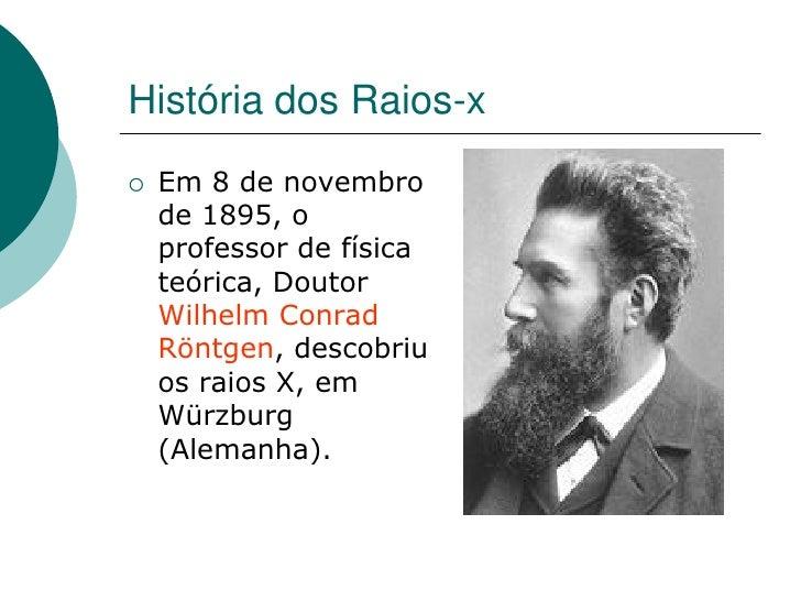 História dos Raios-x    Em 8 de novembro     de 1895, o     professor de física     teórica, Doutor     Wilhelm Conrad   ...