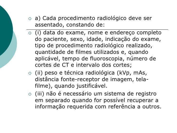    a) Cada procedimento radiológico deve ser     assentado, constando de:    (i) data do exame, nome e endereço completo...