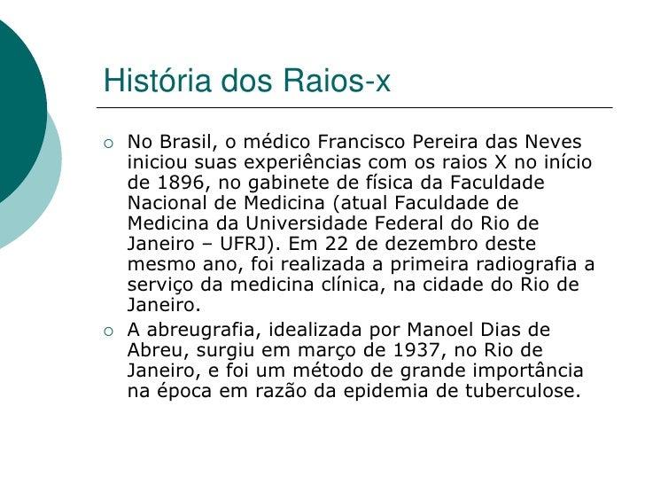 História dos Raios-x    No Brasil, o médico Francisco Pereira das Neves     iniciou suas experiências com os raios X no i...