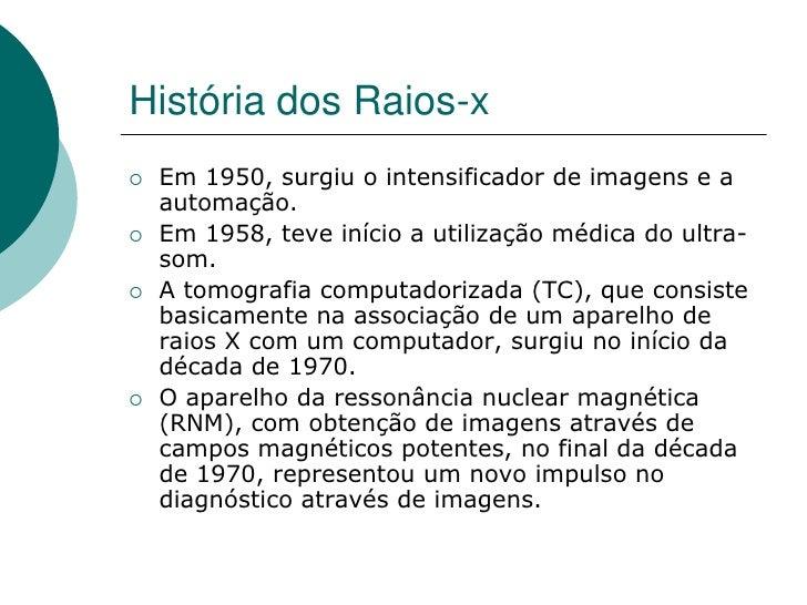 História dos Raios-x    Em 1950, surgiu o intensificador de imagens e a     automação.    Em 1958, teve início a utiliza...