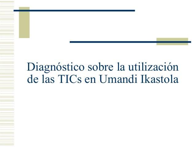 Diagnóstico sobre la utilización de las TICs en Umandi Ikastola