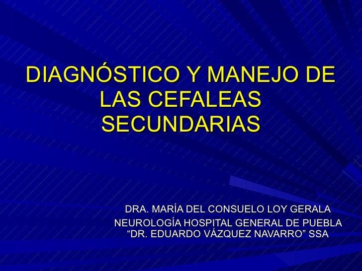DIAGNÓSTICO Y MANEJO DE LAS CEFALEAS SECUNDARIAS DRA. MARÍA DEL CONSUELO LOY GERALA NEUROLOGÍA HOSPITAL GENERAL DE PUEBLA ...