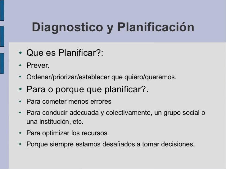 Diagnostico y Planificación <ul><li>Que es Planificar?:  </li></ul><ul><li>Prever.  </li></ul><ul><li>Ordenar/priorizar/es...