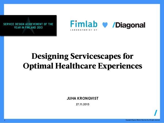 ♥  Designing Servicescapes for Optimal Healthcare Experiences  JUHA KRONQVIST 27.11.2013  1  Copyright Diagonal Mental Str...