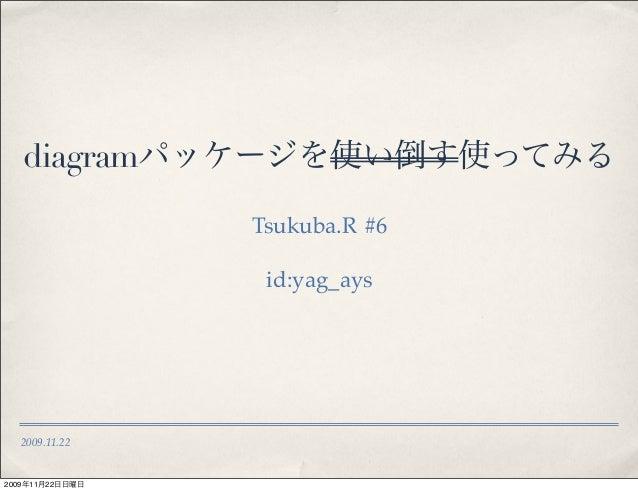 2009.11.22 diagramパッケージを使い倒す使ってみる Tsukuba.R #6 id:yag_ays 2009年11月22日日曜日
