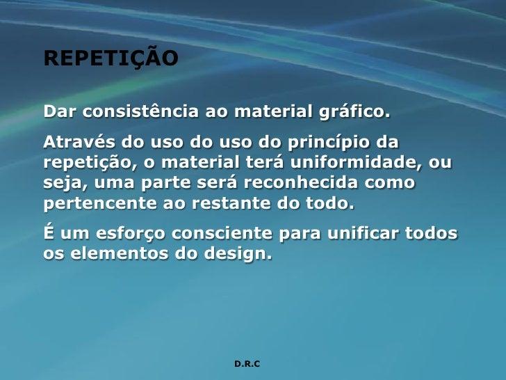 REPETIÇÃO  Dar consistência ao material gráfico. Através do uso do uso do princípio da repetição, o material terá uniformi...