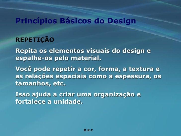 Princípios Básicos do Design  REPETIÇÃO Repita os elementos visuais do design e espalhe-os pelo material. Você pode repeti...