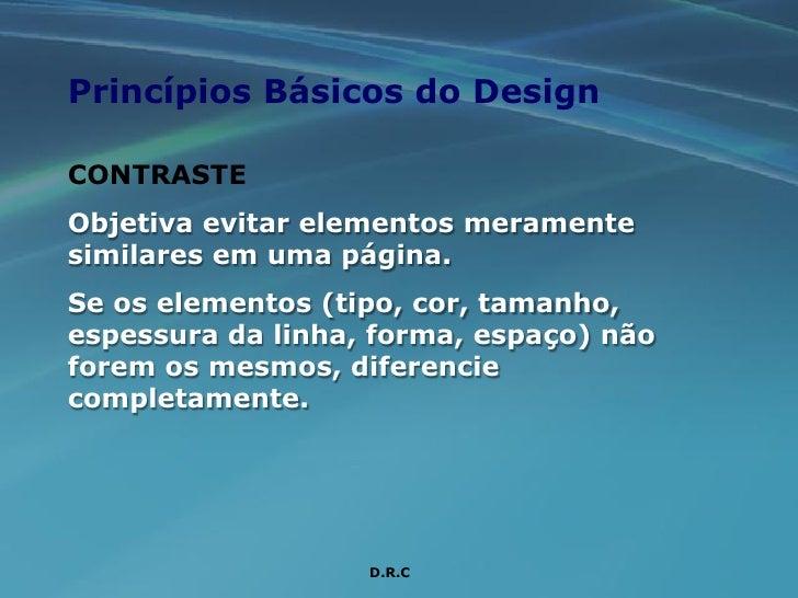 Princípios Básicos do Design  CONTRASTE Objetiva evitar elementos meramente similares em uma página. Se os elementos (tipo...