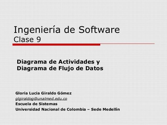 Ingeniería de SoftwareClase 9Diagrama de Actividades yDiagrama de Flujo de DatosGloria Lucia Giraldo Gómezglgiraldog@unalm...