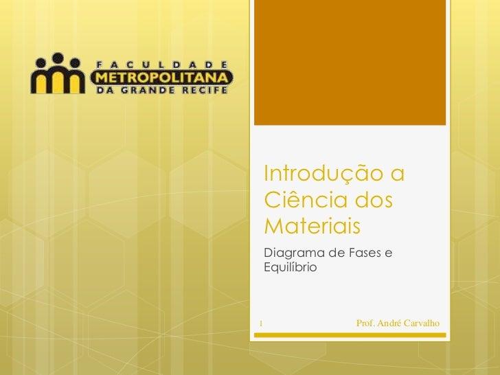 Introdução a    Ciência dos    Materiais    Diagrama de Fases e    Equilíbrio1                Prof. André Carvalho