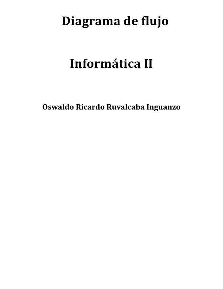 Diagrama de flujo      Informática IIOswaldo Ricardo Ruvalcaba Inguanzo