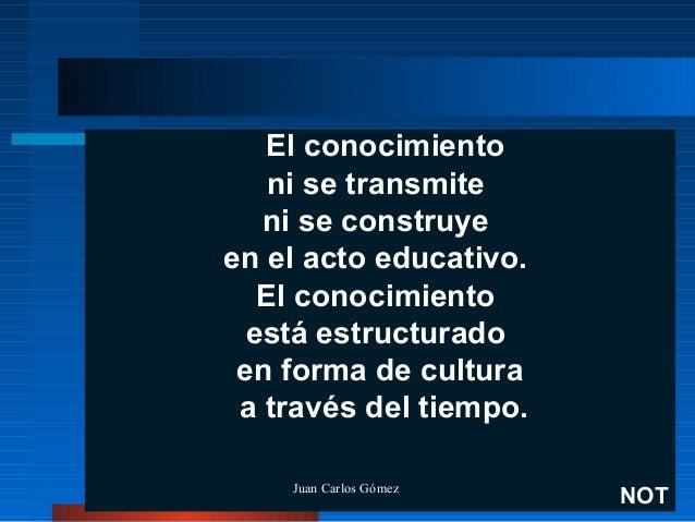 El conocimiento ni se transmite ni se construye en el acto educativo. El conocimiento está estructurado en forma de cultur...