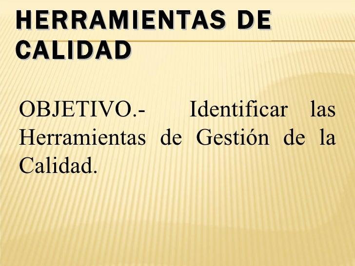 HERRAMIENTAS DE CALIDAD OBJETIVO.-  Identificar las Herramientas de Gestión de la Calidad.
