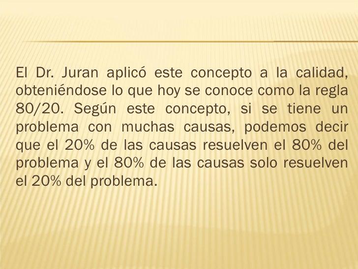 <ul><li>El Dr. Juran aplicó este concepto a la calidad, obteniéndose lo que hoy se conoce como la regla 80/20. Según este ...