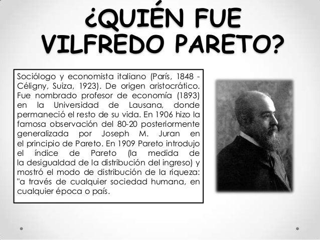 ¿QUIÉN FUE VILFREDO PARETO? Sociólogo y economista italiano (París, 1848 Céligny, Suiza, 1923). De origen aristocrático. F...