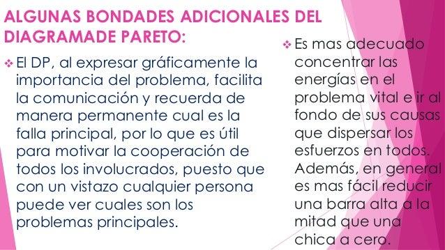 ALGUNAS BONDADES ADICIONALES DEL  DIAGRAMADE PARETO:   El DP, al expresar gráficamente la  importancia del problema, faci...