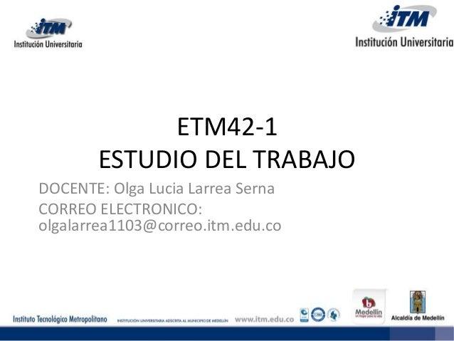 ETM42-1 ESTUDIO DEL TRABAJO DOCENTE: Olga Lucia Larrea Serna CORREO ELECTRONICO: olgalarrea1103@correo.itm.edu.co