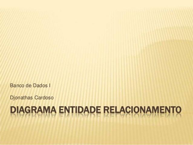 Banco de Dados I Djonathas Cardoso  DIAGRAMA ENTIDADE RELACIONAMENTO