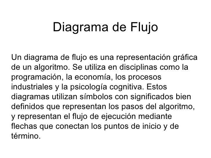 Diagrama de Flujo Un diagrama de flujo es una representación gráfica de un algoritmo. Se utiliza en disciplinas como la pr...