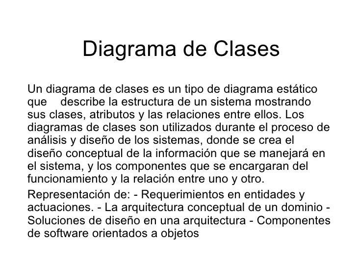 Diagrama de Clases Un diagrama de clases es un tipo de diagrama estático que  describe la estructura de un sistema mostran...
