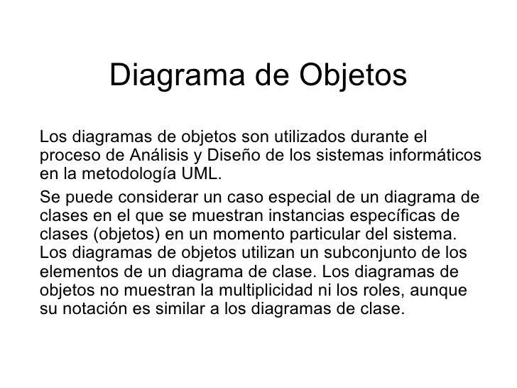Diagrama de Objetos Los diagramas de objetos son utilizados durante el proceso de Análisis y Diseño de los sistemas inform...