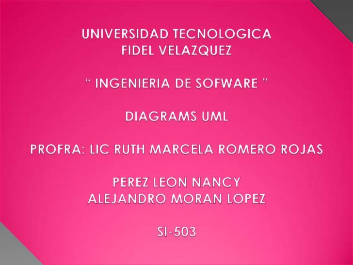 "UNIVERSIDAD TECNOLOGICA <br />FIDEL VELAZQUEZ<br />"" INGENIERIA DE SOFWARE ""<br />DIAGRAMS UML<br />PROFRA: LIC RUTH MARCE..."