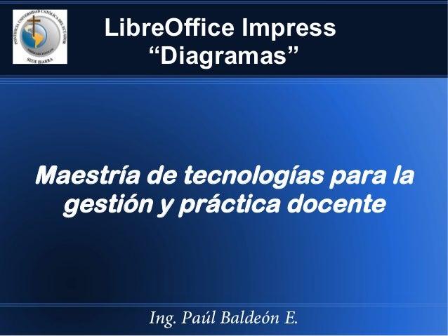 """LibreOffice Impress """"Diagramas"""" Maestría de tecnologías para la gestión y práctica docente Ing. Paúl Baldeón E."""