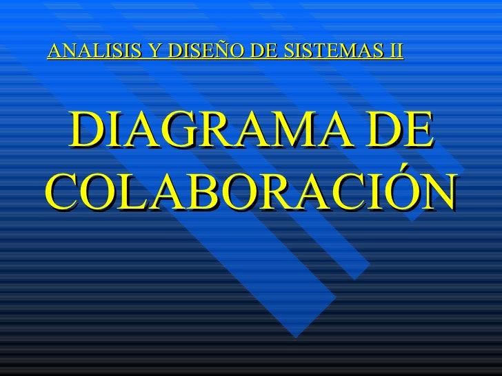 DIAGRAMA DE COLABORACIÓN <ul><ul><li>ANALISIS Y DISEÑO DE SISTEMAS II </li></ul></ul>