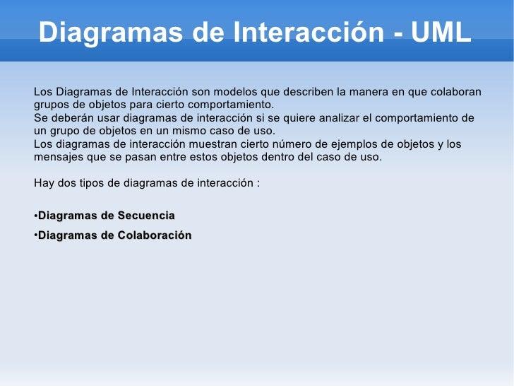 Diagramas de Interacción - UML Los Diagramas de Interacción son modelos que describen la manera en que colaboran grupos de...