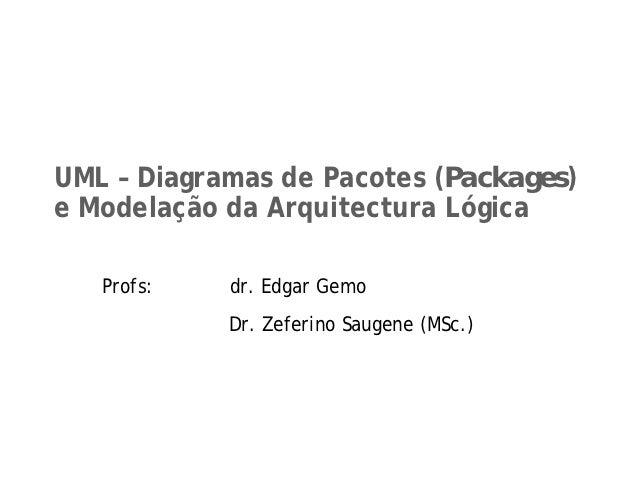 UML – Diagramas de Pacotes (Packages)e Modelação da Arquitectura Lógica   Profs:   dr. Edgar Gemo            Dr. Zeferino ...