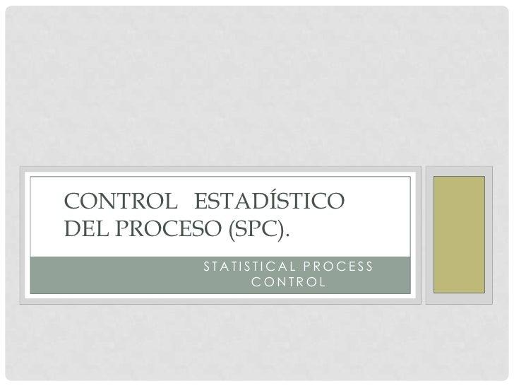 STATISTICAL PROCESS CONTROLCONTROL ESTADÍSTICODEL PROCESO (SPC).             STATISTICAL PROCESS                   CONTROL