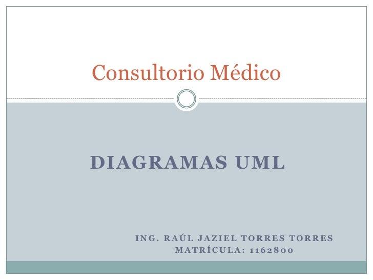 Ing. Raúl Jaziel torres torres <br />Matrícula: 1162800<br />Consultorio Médico<br />Diagramas UML<br />