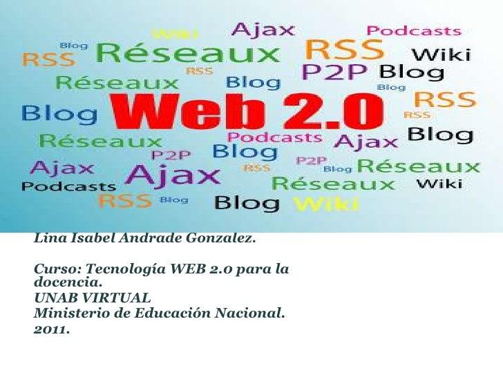 Lina Isabel Andrade Gonzalez.Curso: Tecnología WEB 2.0 para ladocencia.UNAB VIRTUALMinisterio de Educación Nacional.2011.
