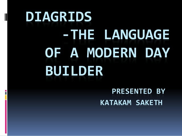 DIAGRIDS -THE LANGUAGE OF A MODERN DAY BUILDER PRESENTED BY KATAKAM SAKETH