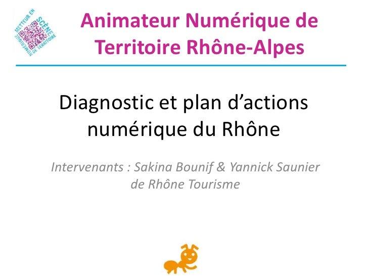 Animateur Numérique de      Territoire Rhône-Alpes Diagnostic et plan d'actions    numérique du RhôneIntervenants : Sakina...
