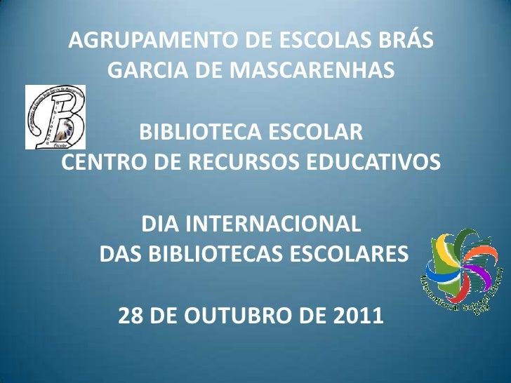 AGRUPAMENTO DE ESCOLAS BRÁS   GARCIA DE MASCARENHAS     BIBLIOTECA ESCOLARCENTRO DE RECURSOS EDUCATIVOS     DIA INTERNACIO...