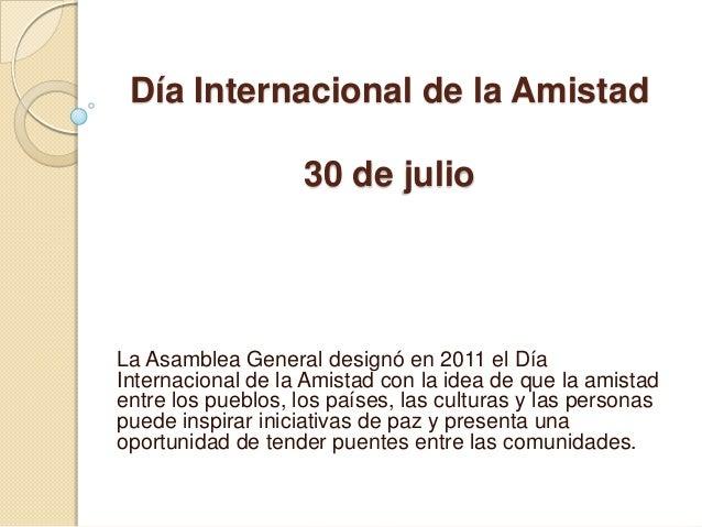 Día Internacional de la Amistad                    30 de julioLa Asamblea General designó en 2011 el DíaInternacional de l...