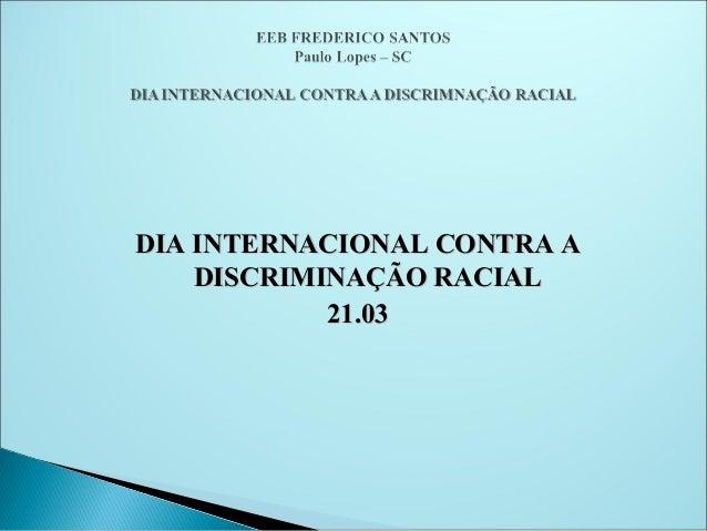DIA INTERNACIONAL CONTRA A    DISCRIMINAÇÃO RACIAL            21.03