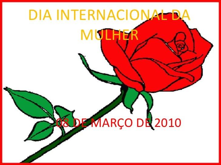 DIA INTERNACIONAL DA MULHER<br />08 DE MARÇO DE 2010<br />