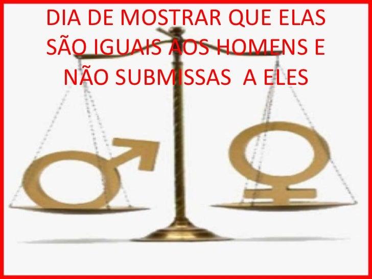 DIA DE MOSTRAR QUE ELAS SÃO IGUAIS AOS HOMENS E NÃO SUBMISSAS  A ELES<br />